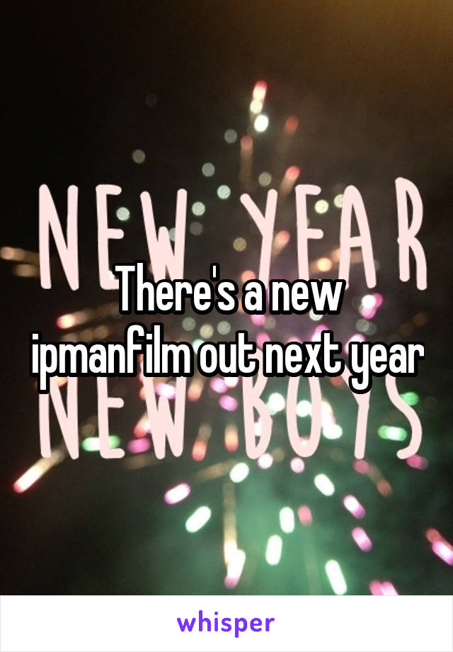 There's a new ipmanfilm out next year