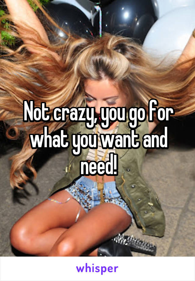 Not crazy, you go for what you want and need!