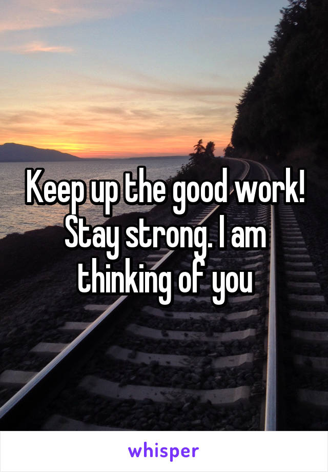 Keep up the good work! Stay strong  I am thinking of you