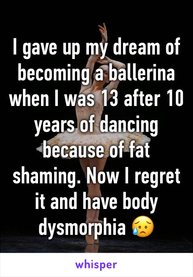I gave up my dream of becoming a ballerina when I was 13 after 10 years of dancing because of fat shaming. Now I regret it and have body dysmorphia 😥