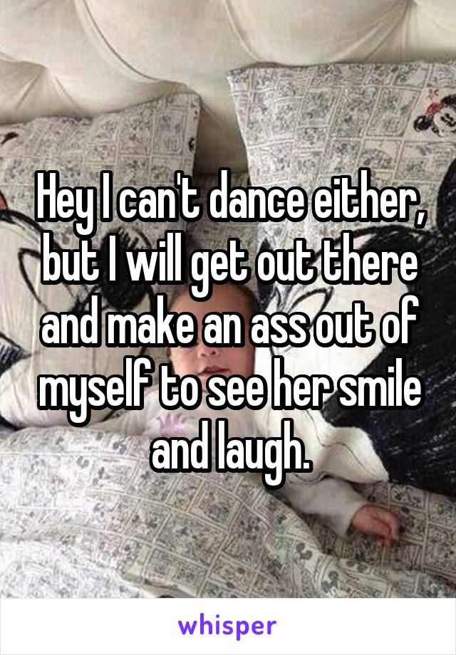 Hey I can't dance either, but I will get out there and make an ass out of myself to see her smile and laugh.