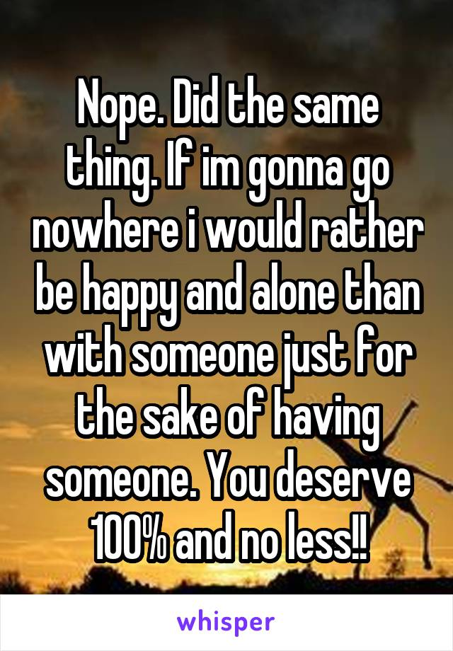 Nope. Did the same thing. If im gonna go nowhere i would rather be happy and alone than with someone just for the sake of having someone. You deserve 100% and no less!!