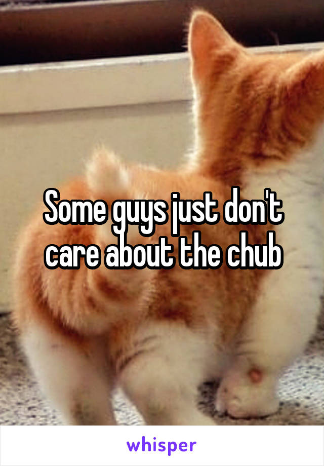 Some guys just don't care about the chub