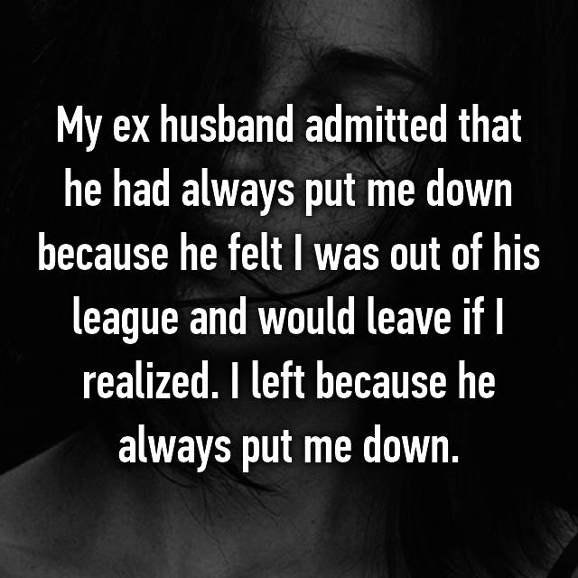 My ex husband admitted that he had always put me down because he felt I was out of his league and would leave if I realized. I left because he always put me down.