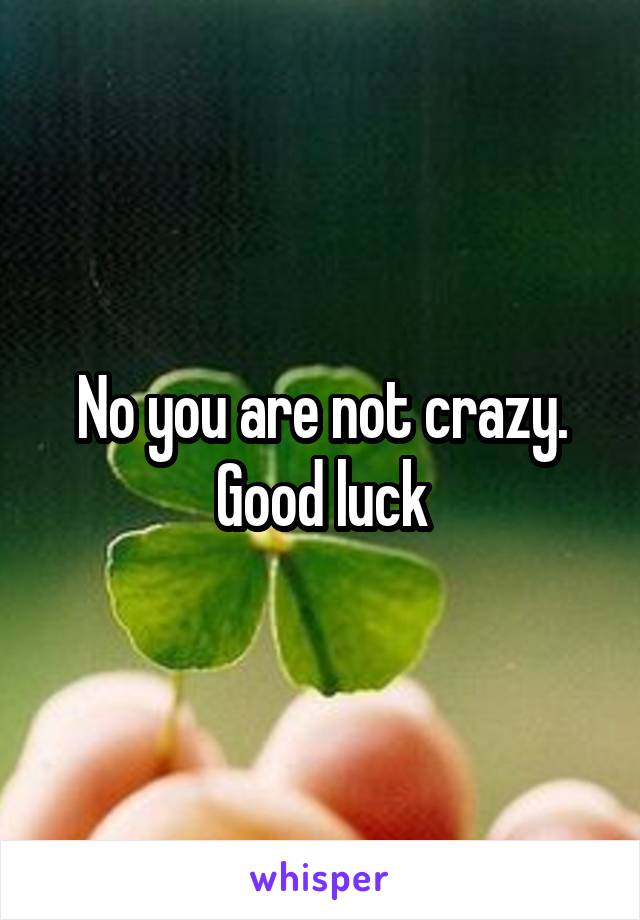 No you are not crazy. Good luck