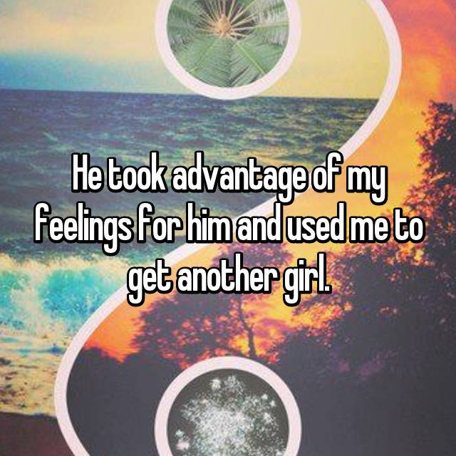 He took advantage of my feelings for him and used me to get another girl.