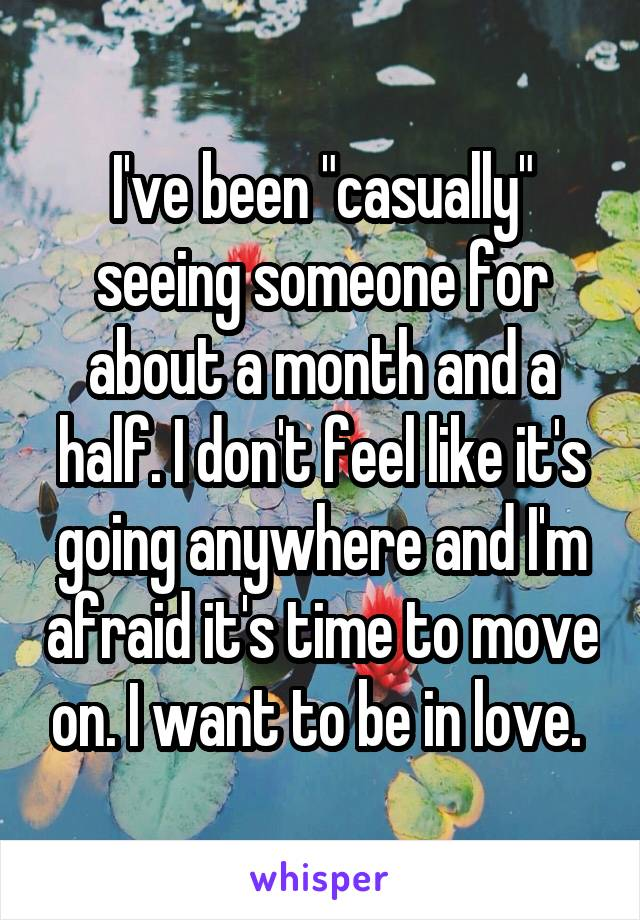 """I've been """"casually"""" seeing someone for about a month and a half. I don't feel like it's going anywhere and I'm afraid it's time to move on. I want to be in love."""