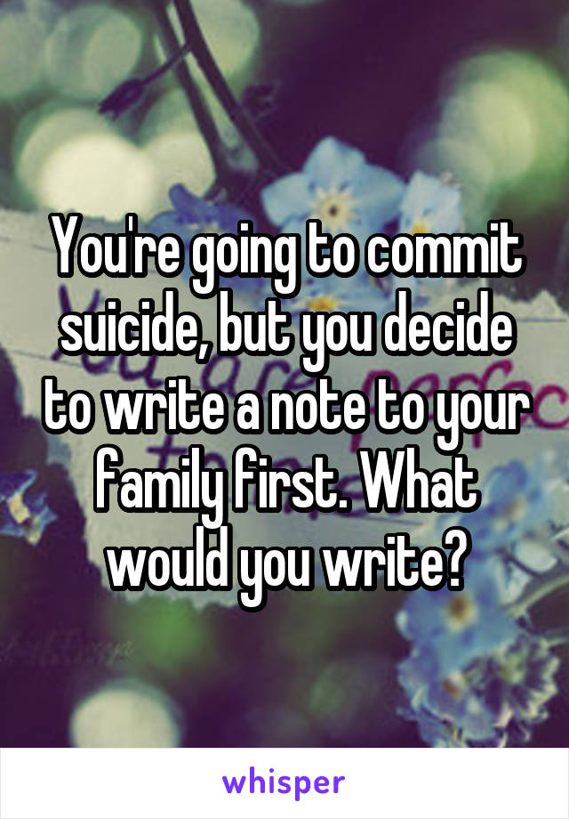 You're going to commit suicide, but you decide to write a note to your family first. What would you write?