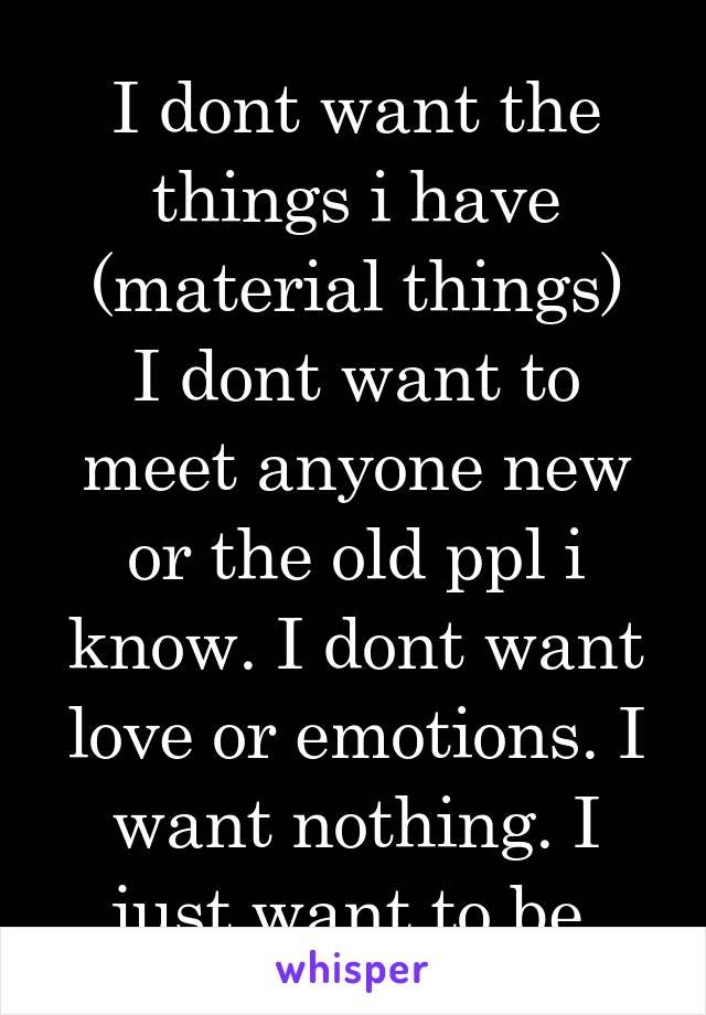 I dont want the things i have (material things) I dont want to meet anyone new or the old ppl i know. I dont want love or emotions. I want nothing. I just want to be.