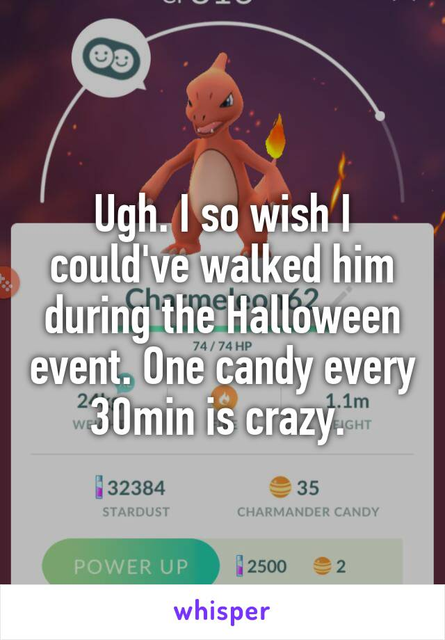 Ugh. I so wish I could've walked him during the Halloween event. One candy every 30min is crazy.