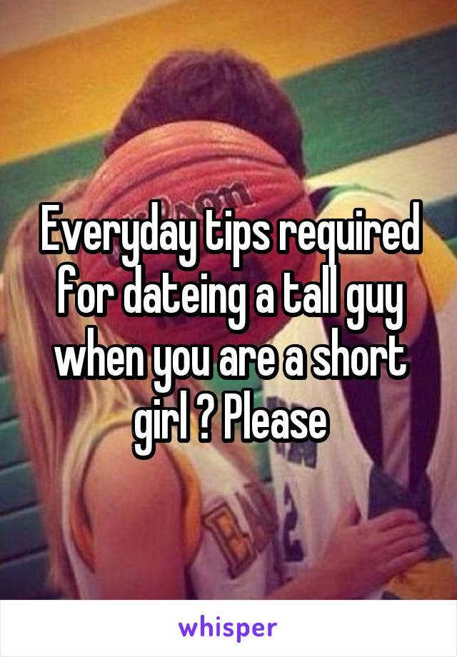 Everyday tips required for dateing a tall guy when you are a short girl ? Please