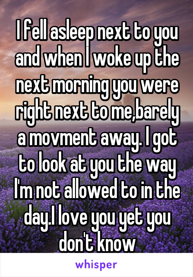 I fell asleep next to you and when I woke up the next morning you were right next to me,barely a movment away. I got to look at you the way l'm not allowed to in the day.I love you yet you don't know