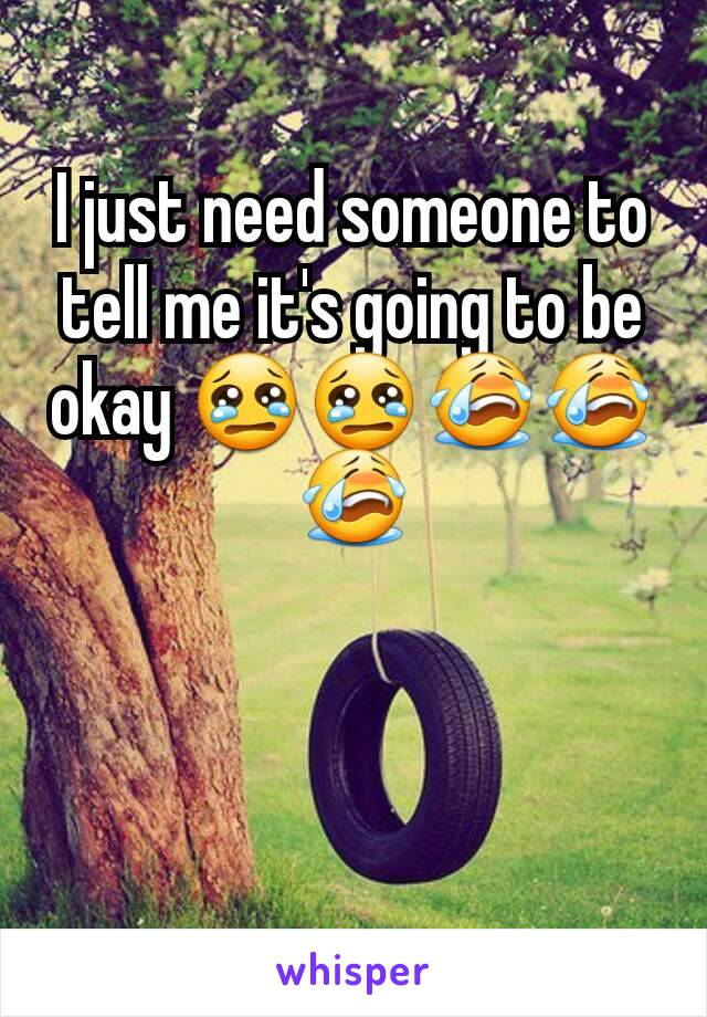 I just need someone to tell me it's going to be okay 😢😢😭😭😭