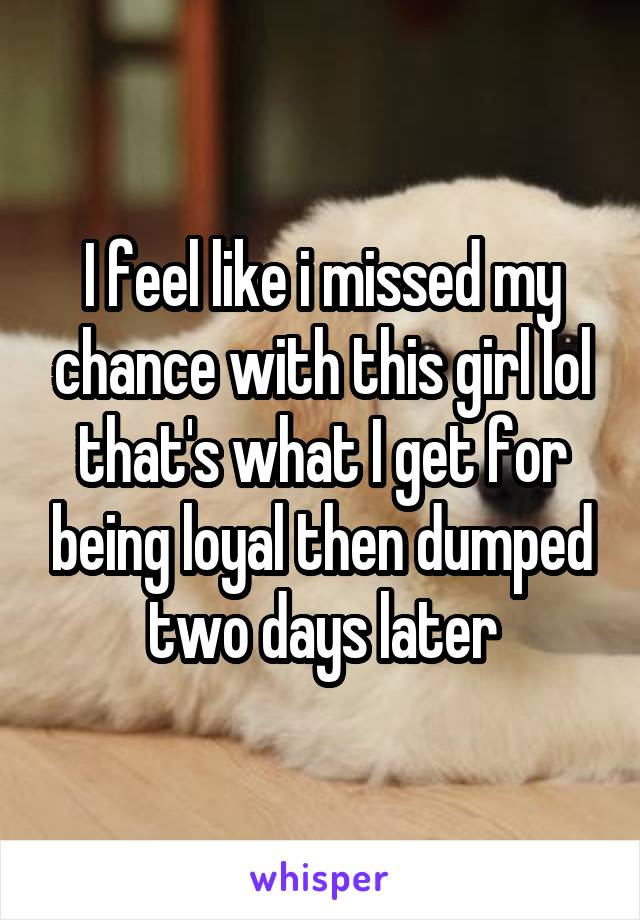 I feel like i missed my chance with this girl lol that's what I get for being loyal then dumped two days later