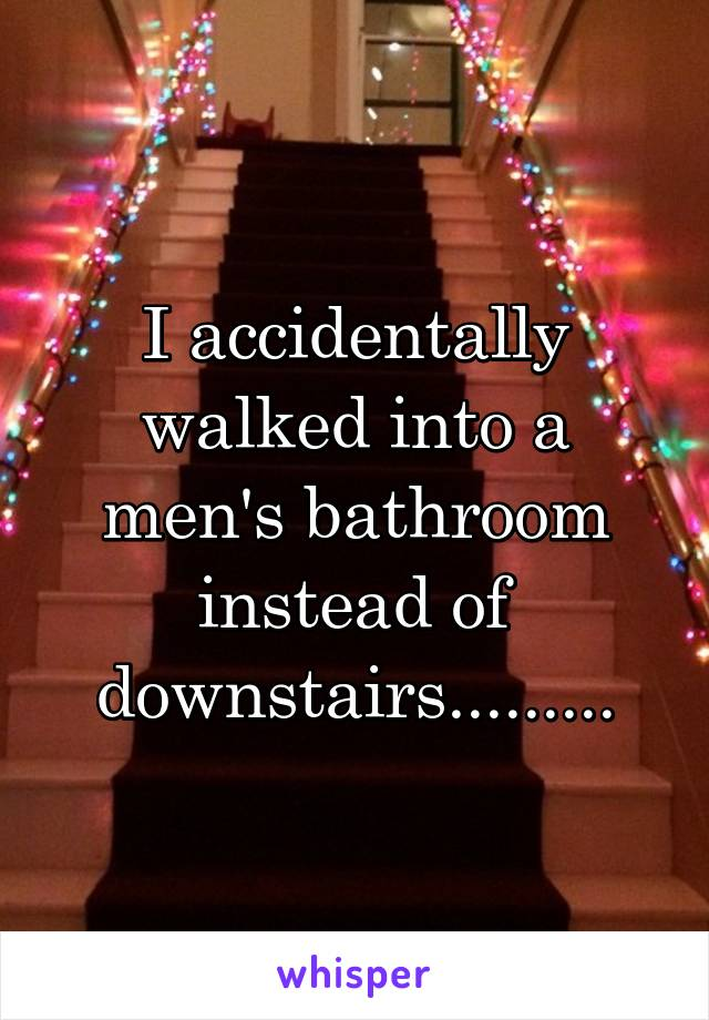 I accidentally walked into a men's bathroom instead of downstairs.........