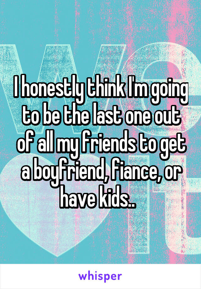 I honestly think I'm going to be the last one out of all my friends to get a boyfriend, fiance, or have kids..
