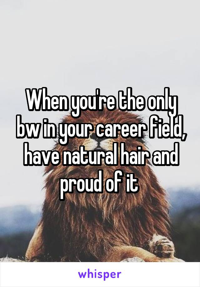 When you're the only bw in your career field, have natural hair and proud of it