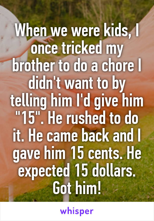 "When we were kids, I once tricked my brother to do a chore I didn't want to by telling him I'd give him ""15"". He rushed to do it. He came back and I gave him 15 cents. He expected 15 dollars. Got him!"