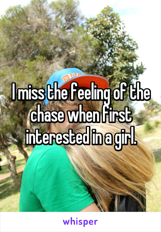 I miss the feeling of the chase when first interested in a girl.