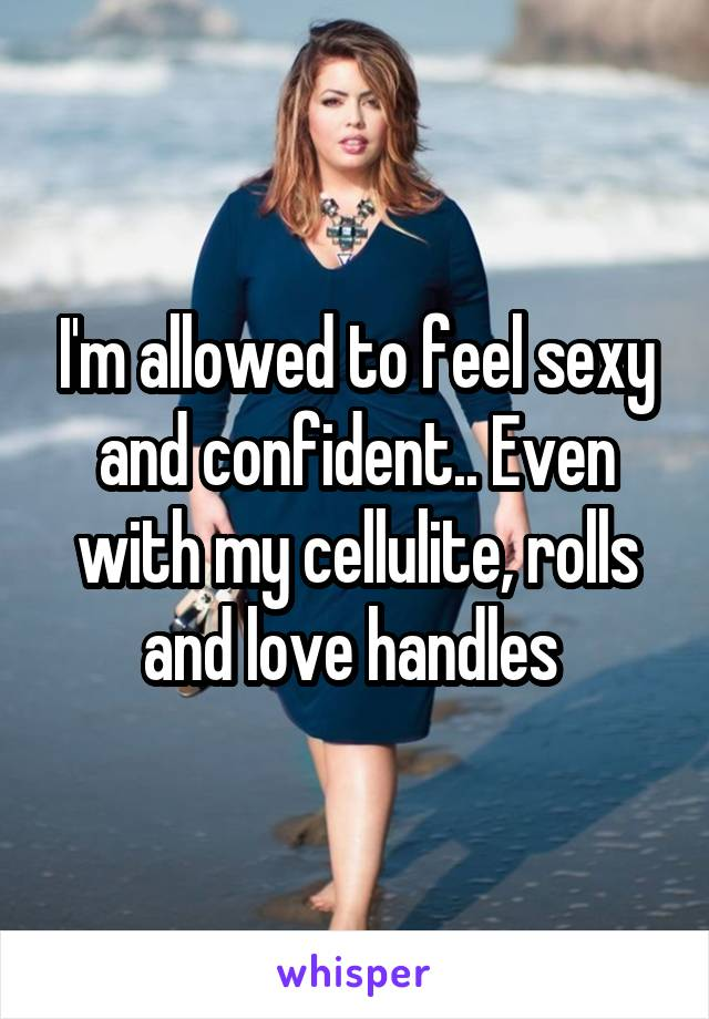 I'm allowed to feel sexy and confident.. Even with my cellulite, rolls and love handles