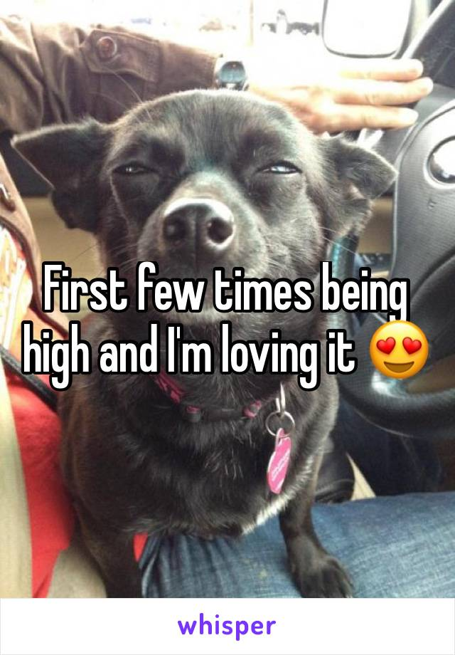 First few times being high and I'm loving it 😍