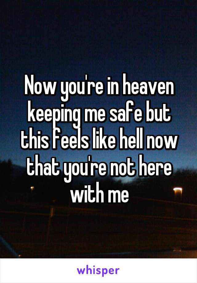 Now you're in heaven keeping me safe but this feels like hell now that you're not here with me