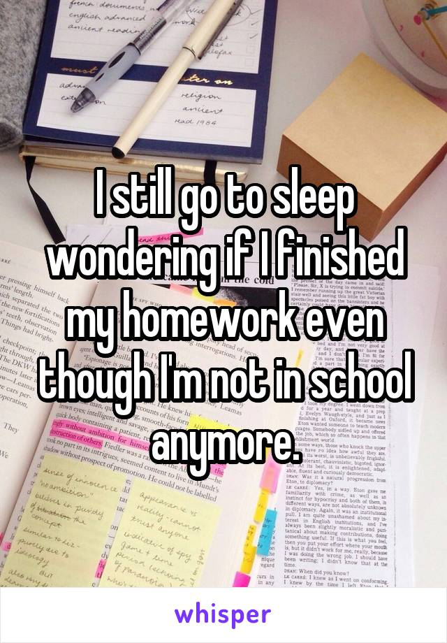 I still go to sleep wondering if I finished my homework even though I'm not in school anymore.