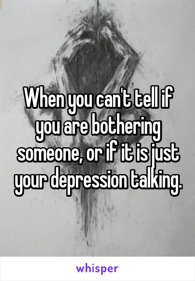 When you can't tell if you are bothering someone, or if it is just your depression talking.