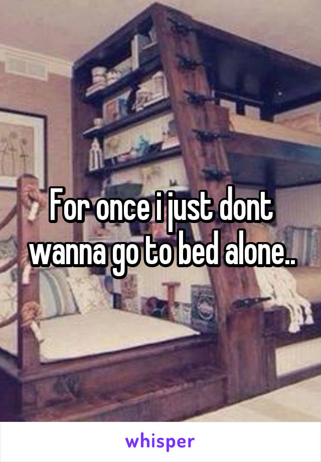 For once i just dont wanna go to bed alone..