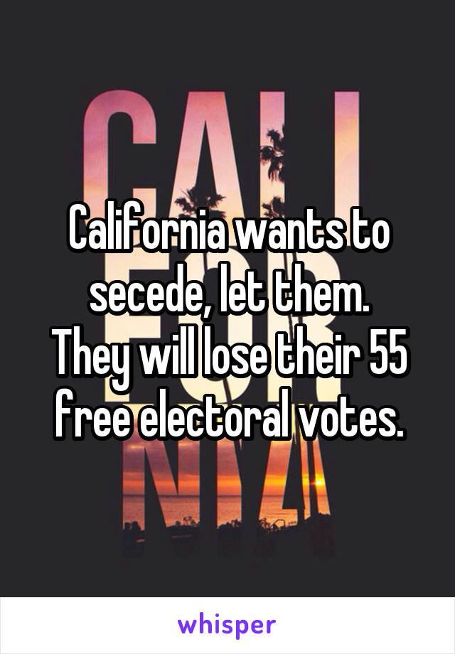 California wants to secede, let them. They will lose their 55 free electoral votes.