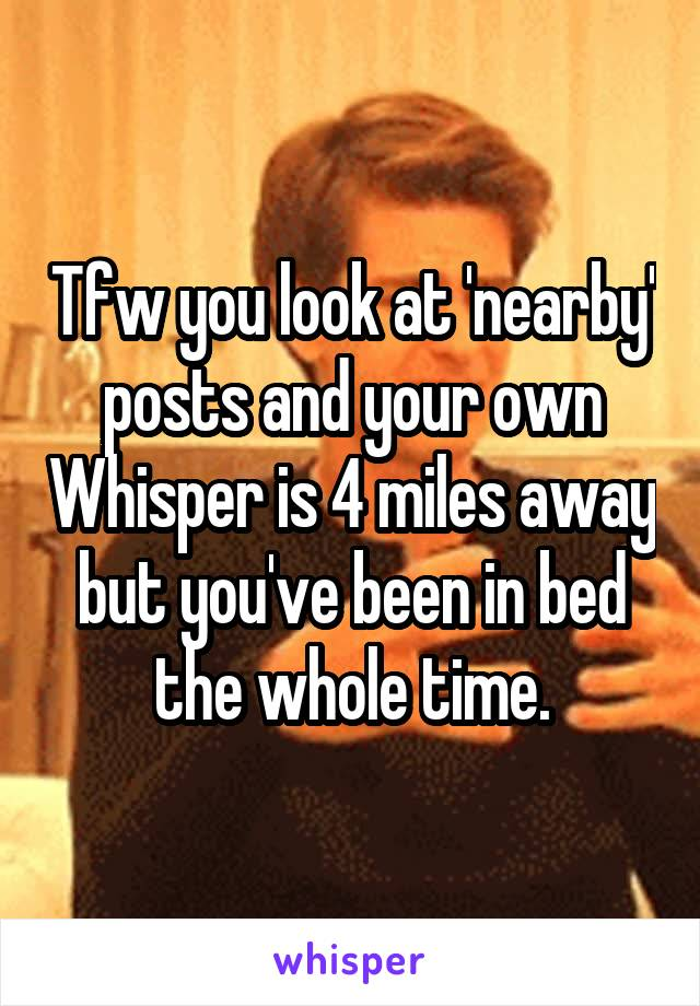 Tfw you look at 'nearby' posts and your own Whisper is 4 miles away but you've been in bed the whole time.
