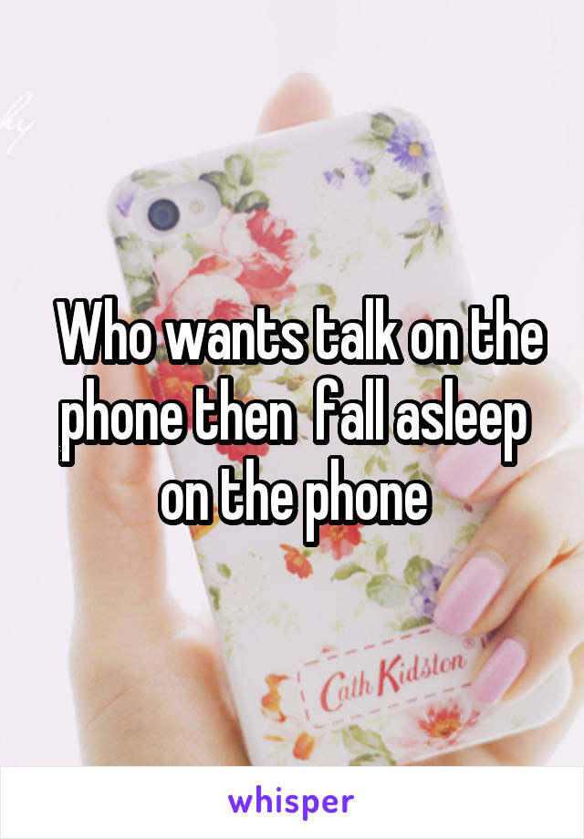 Who wants talk on the phone then  fall asleep on the phone
