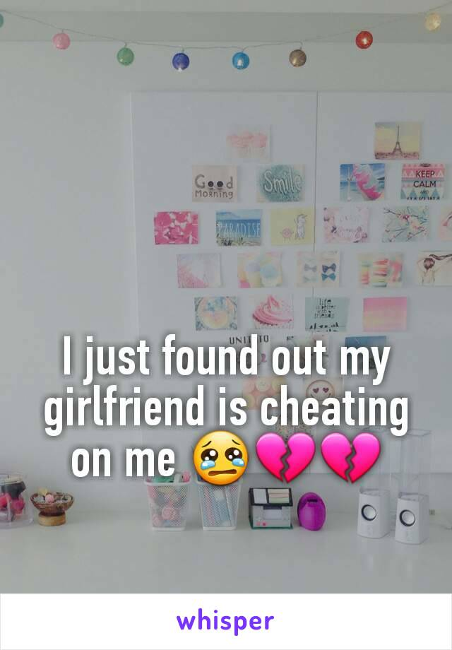 I just found out my girlfriend is cheating on me 😢💔💔