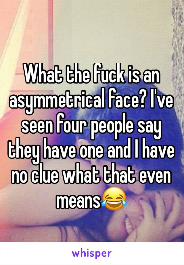 What the fuck is an asymmetrical face? I've seen four people say they have one and I have no clue what that even means😂