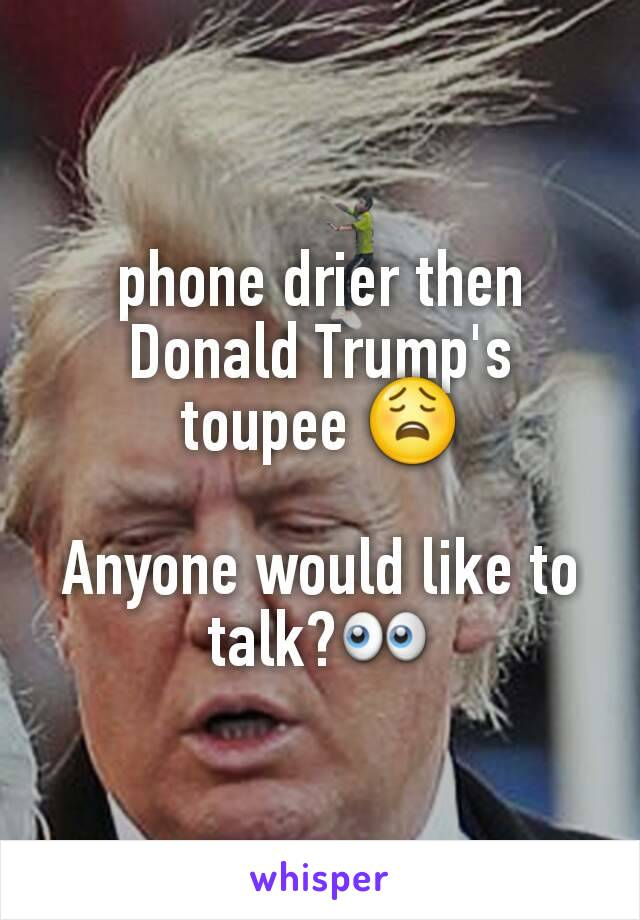 phone drier then Donald Trump's toupee 😩  Anyone would like to talk?👀