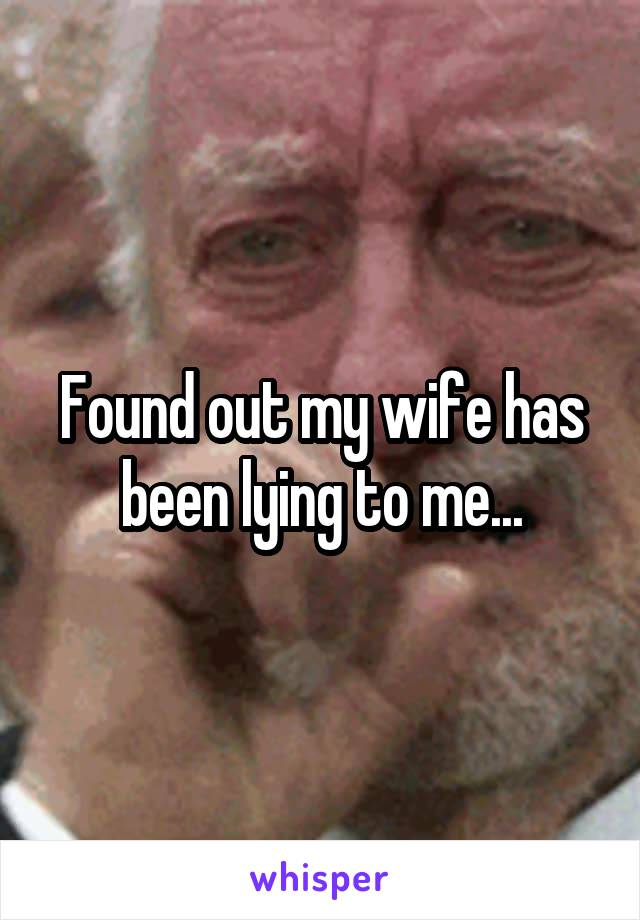 Found out my wife has been lying to me...