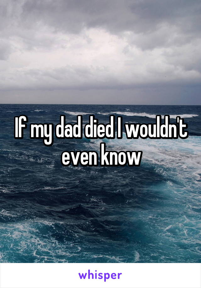 If my dad died I wouldn't even know