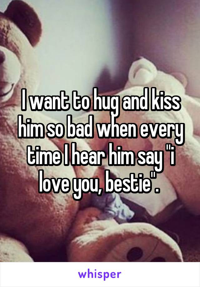 """I want to hug and kiss him so bad when every time I hear him say """"i love you, bestie""""."""