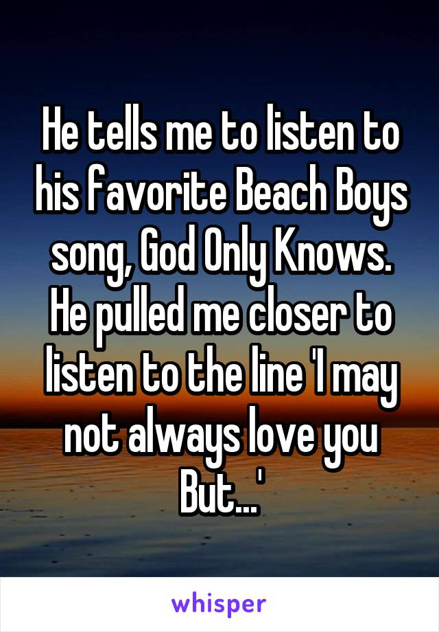 He tells me to listen to his favorite Beach Boys song, God Only Knows. He pulled me closer to listen to the line 'I may not always love you But...'