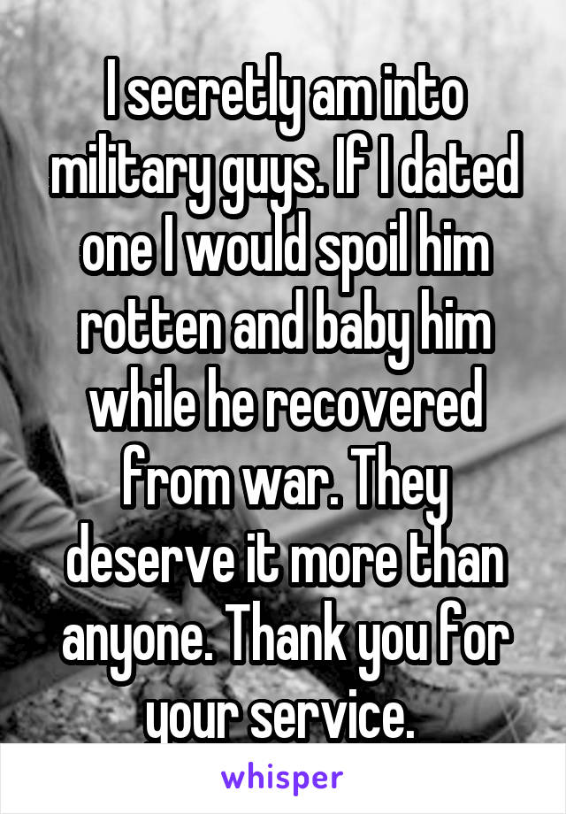 I secretly am into military guys. If I dated one I would spoil him rotten and baby him while he recovered from war. They deserve it more than anyone. Thank you for your service.