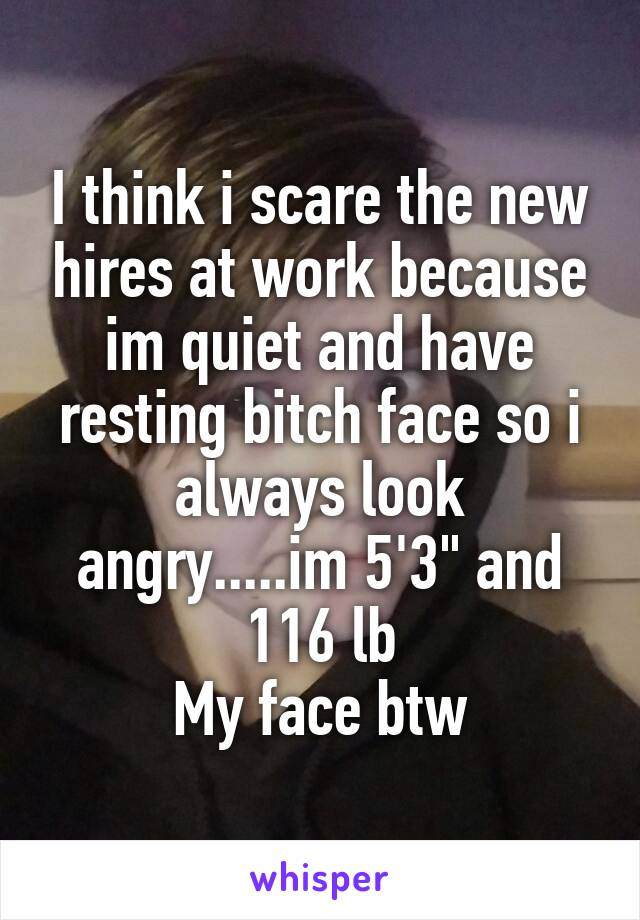 """I think i scare the new hires at work because im quiet and have resting bitch face so i always look angry.....im 5'3"""" and 116 lb My face btw"""