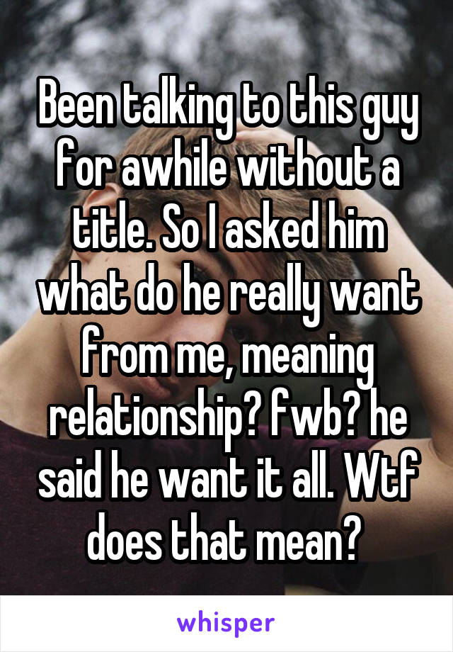 Been talking to this guy for awhile without a title. So I asked him what do he really want from me, meaning relationship? fwb? he said he want it all. Wtf does that mean?