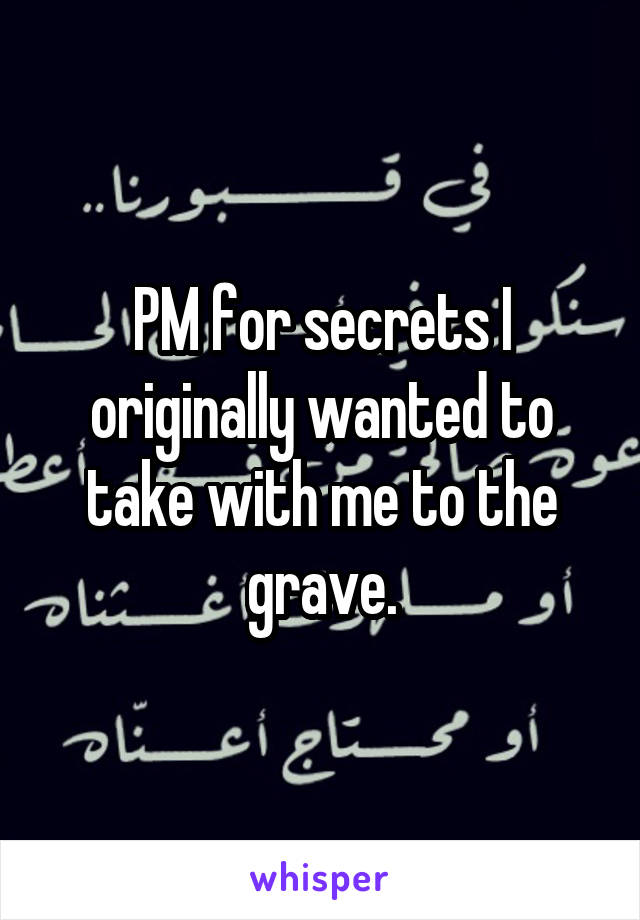 PM for secrets I originally wanted to take with me to the grave.