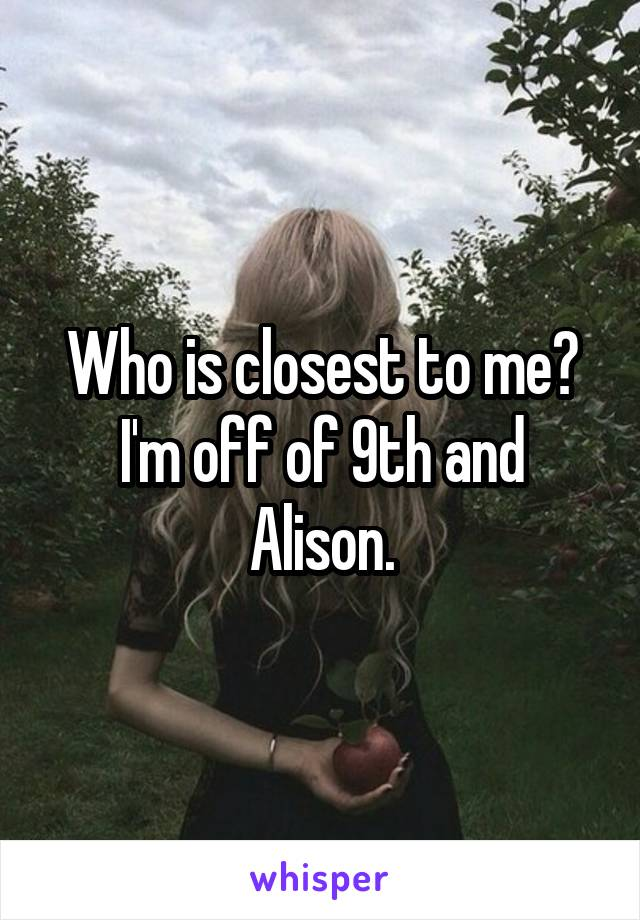 Who is closest to me? I'm off of 9th and Alison.