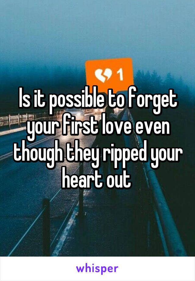 Is it possible to forget your first love even though they ripped your heart out