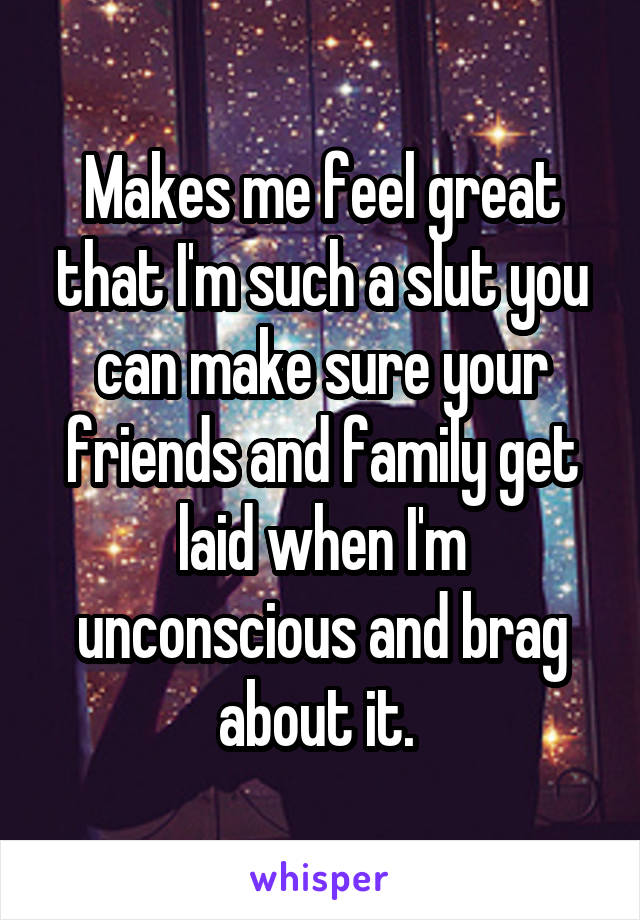 Makes me feel great that I'm such a slut you can make sure your friends and family get laid when I'm unconscious and brag about it.
