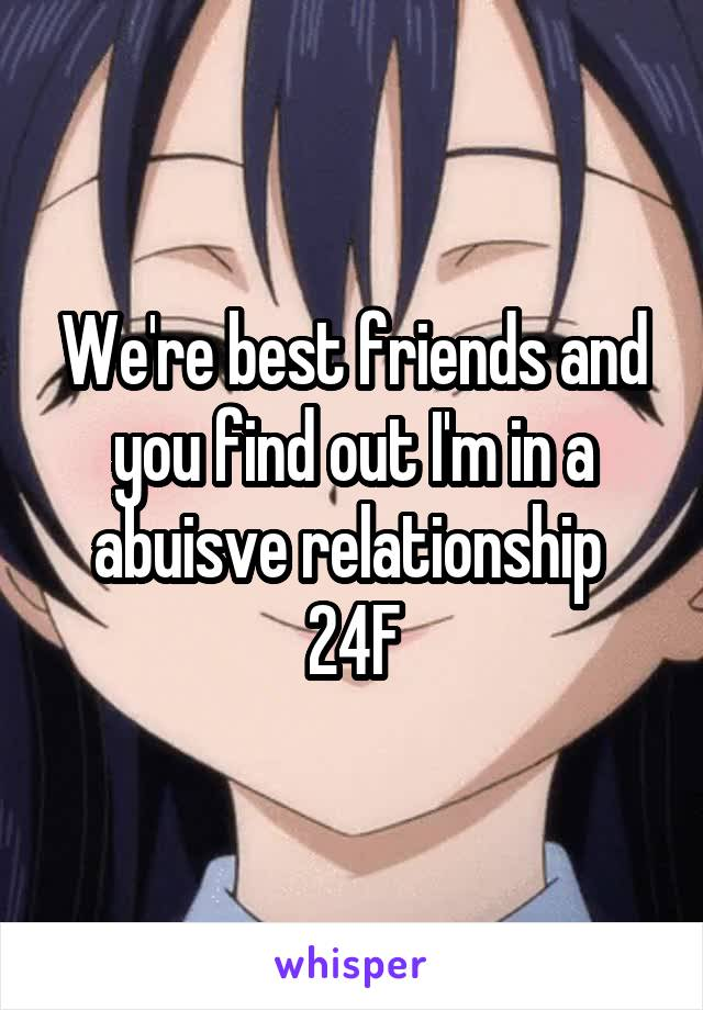 We're best friends and you find out I'm in a abuisve relationship  24F