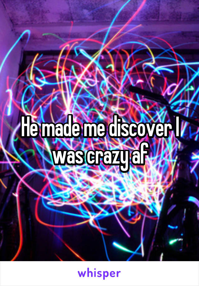 He made me discover I was crazy af