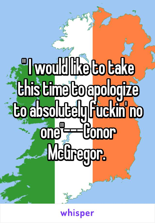 """"""" I would like to take this time to apologize to absolutely fuckin' no one""""---Conor McGregor."""
