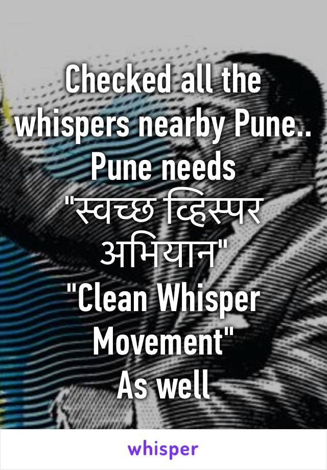 "Checked all the whispers nearby Pune.. Pune needs  ""स्वच्छ व्हिस्पर अभियान"" ""Clean Whisper Movement"" As well"
